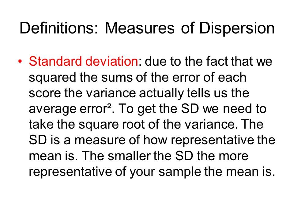 Definitions: Measures of Dispersion Standard deviation: due to the fact that we squared the sums of the error of each score the variance actually tells us the average error².