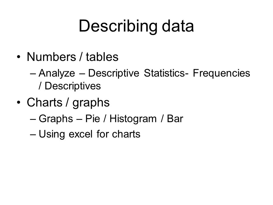 Describing data Numbers / tables –Analyze – Descriptive Statistics- Frequencies / Descriptives Charts / graphs –Graphs – Pie / Histogram / Bar –Using excel for charts
