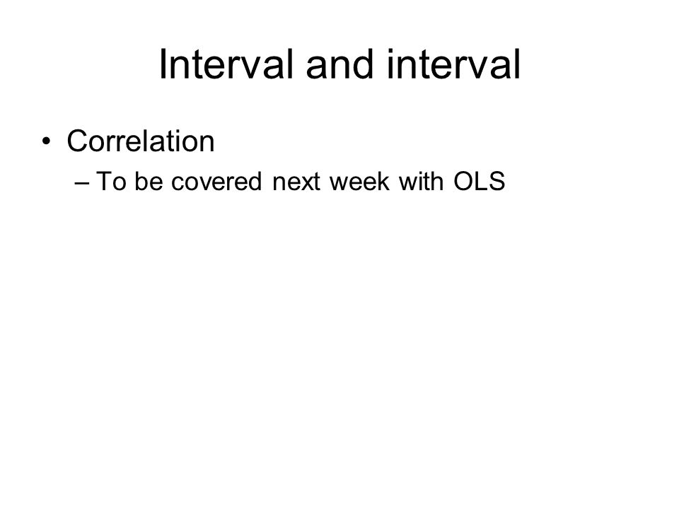 Interval and interval Correlation –To be covered next week with OLS