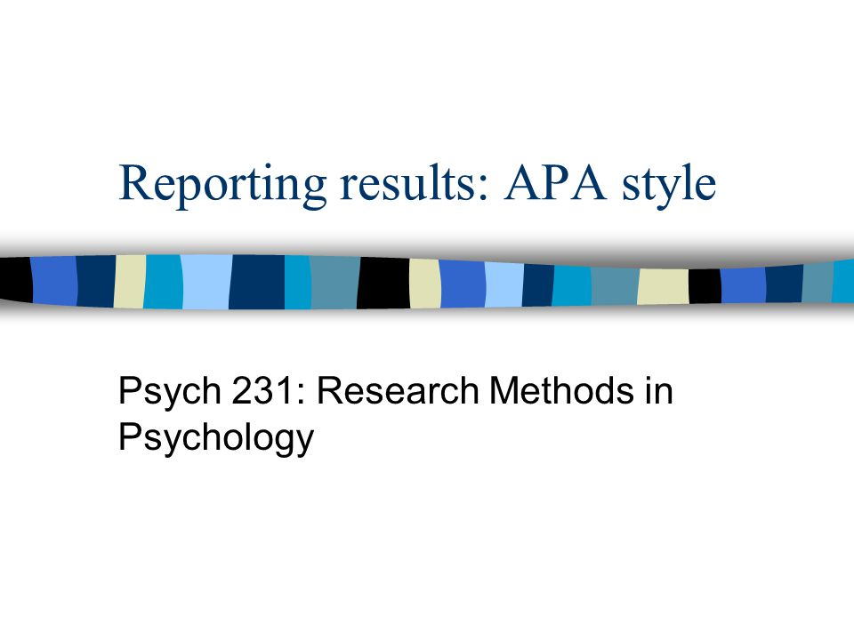 Reporting results: APA style Psych 231: Research Methods in Psychology