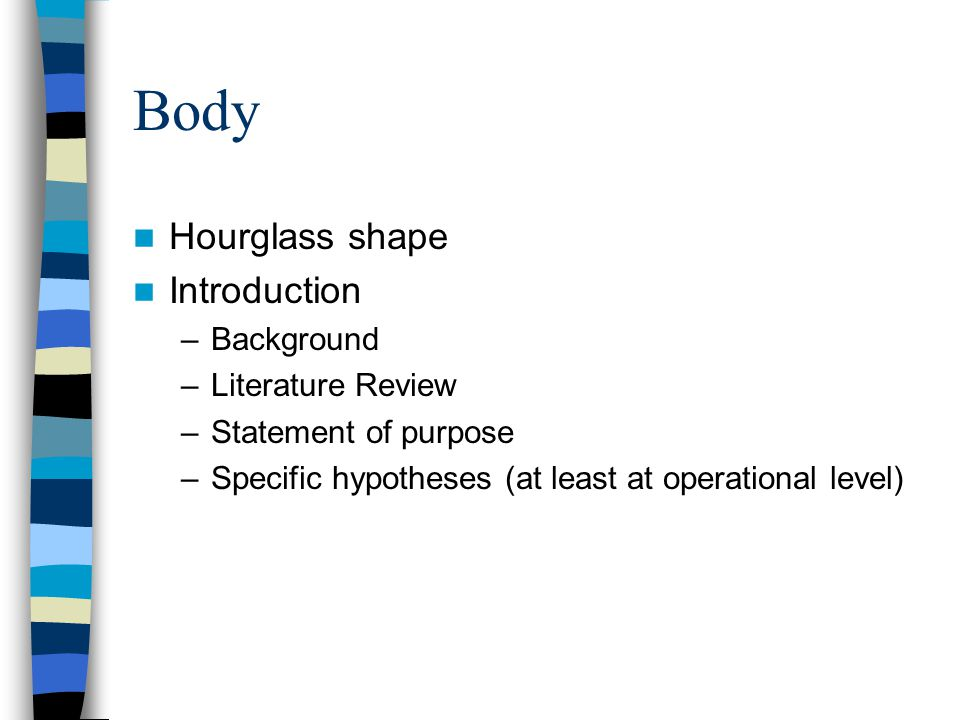 Body Hourglass shape Introduction –Background –Literature Review –Statement of purpose –Specific hypotheses (at least at operational level)