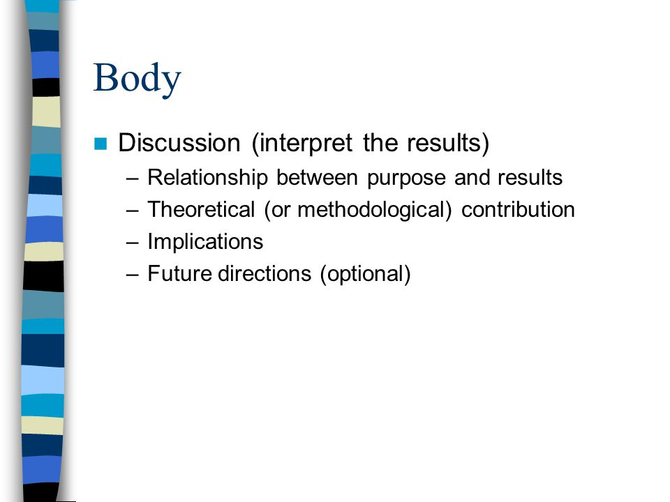 Body Discussion (interpret the results) –Relationship between purpose and results –Theoretical (or methodological) contribution –Implications –Future directions (optional)