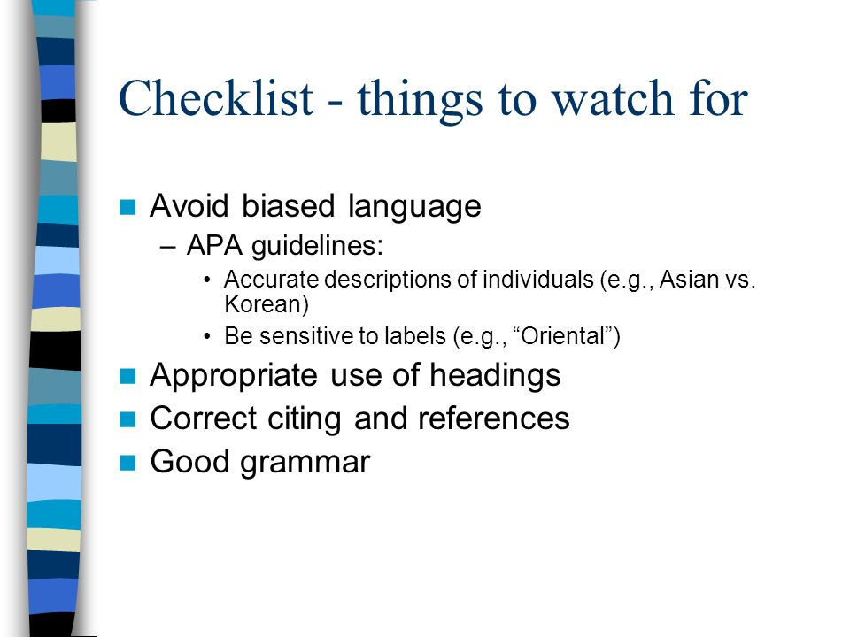 Checklist - things to watch for Avoid biased language –APA guidelines: Accurate descriptions of individuals (e.g., Asian vs.