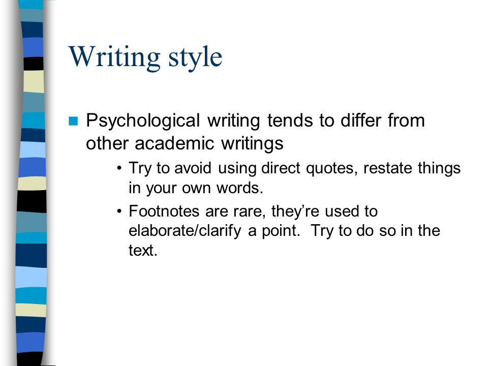 Writing style Psychological writing tends to differ from other academic writings Try to avoid using direct quotes, restate things in your own words.