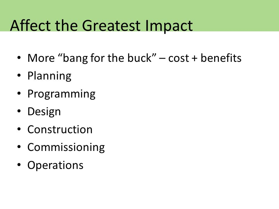 More bang for the buck – cost + benefits Planning Programming Design Construction Commissioning Operations Affect the Greatest Impact