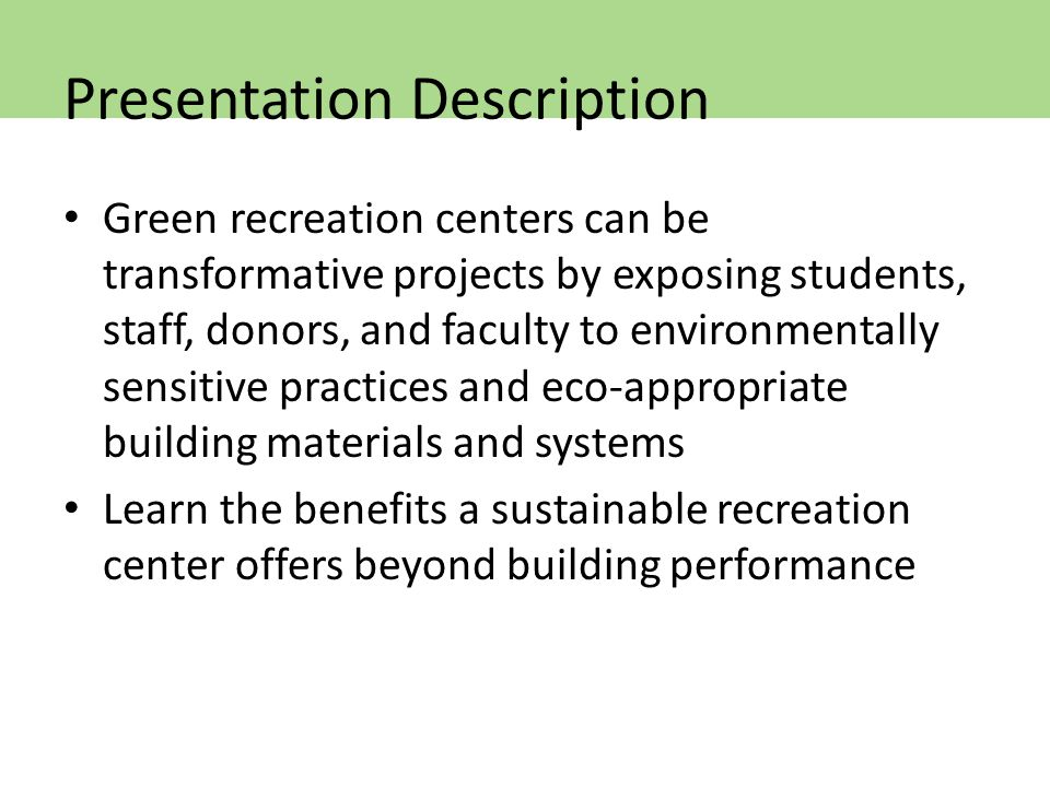 Green recreation centers can be transformative projects by exposing students, staff, donors, and faculty to environmentally sensitive practices and eco-appropriate building materials and systems Learn the benefits a sustainable recreation center offers beyond building performance Presentation Description