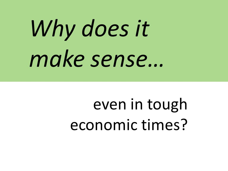 Why does it make sense… even in tough economic times