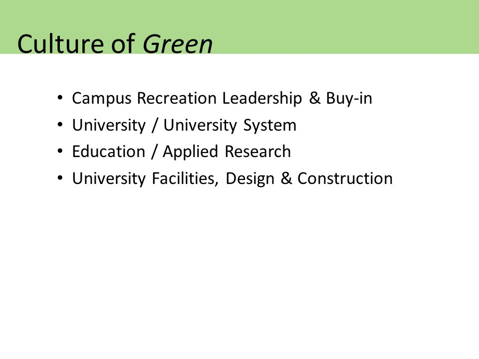 Campus Recreation Leadership & Buy-in University / University System Education / Applied Research University Facilities, Design & Construction Culture of Green