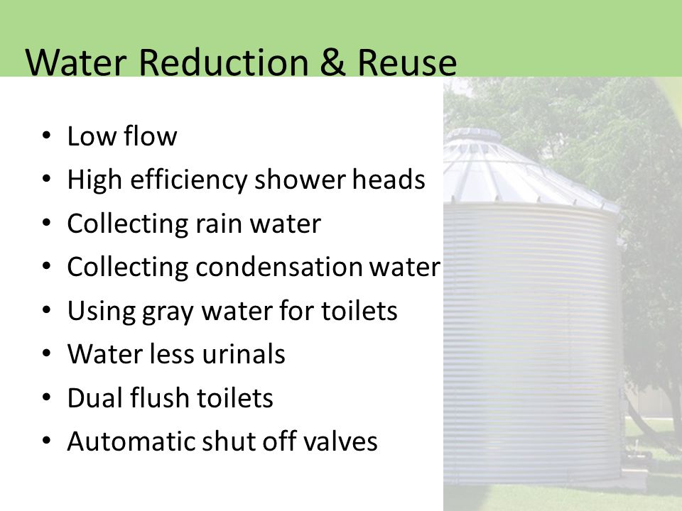 Low flow High efficiency shower heads Collecting rain water Collecting condensation water Using gray water for toilets Water less urinals Dual flush toilets Automatic shut off valves Water Reduction & Reuse
