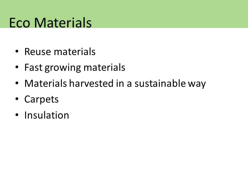 Reuse materials Fast growing materials Materials harvested in a sustainable way Carpets Insulation Eco Materials