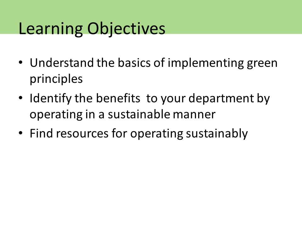 Understand the basics of implementing green principles Identify the benefits to your department by operating in a sustainable manner Find resources for operating sustainably Learning Objectives