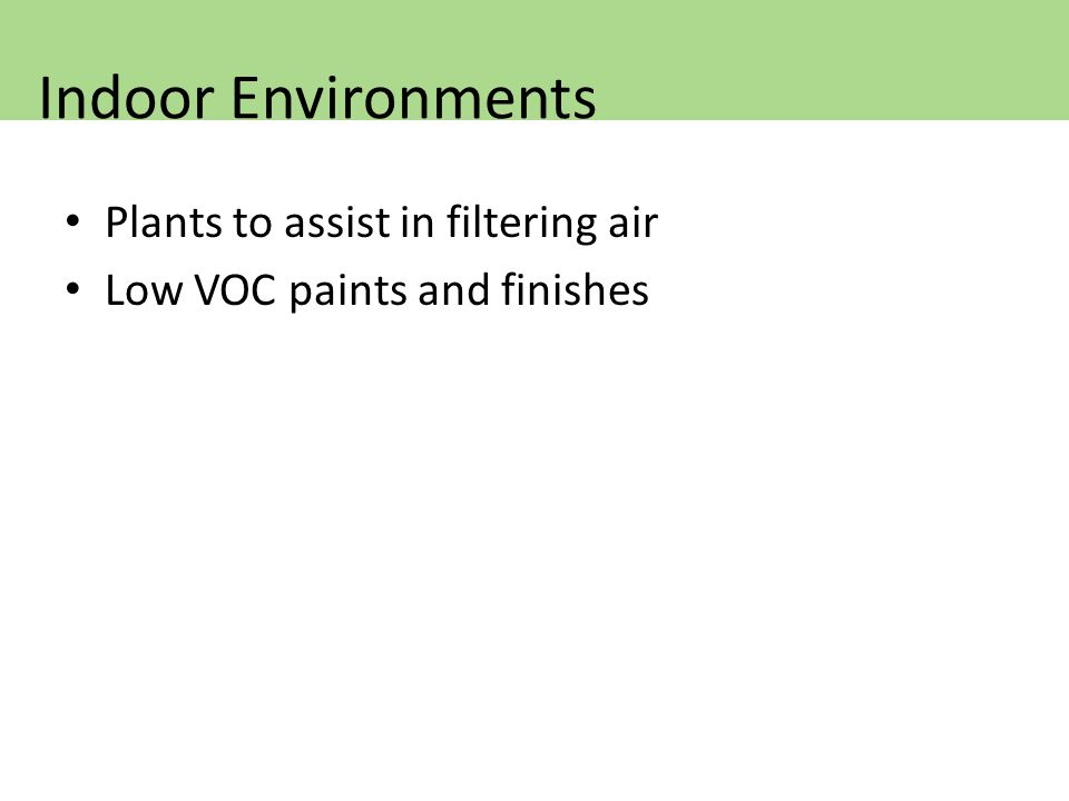 Plants to assist in filtering air Low VOC paints and finishes Indoor Environments