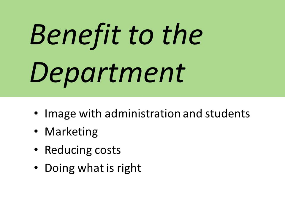 Benefit to the Department Image with administration and students Marketing Reducing costs Doing what is right