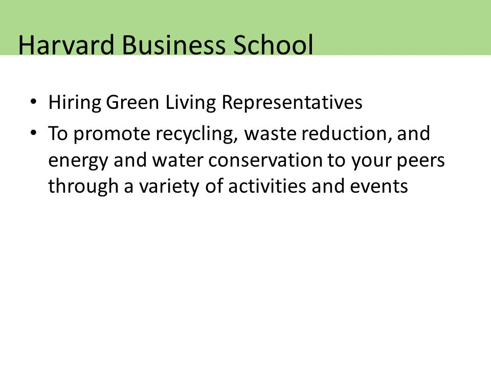 Hiring Green Living Representatives To promote recycling, waste reduction, and energy and water conservation to your peers through a variety of activities and events Harvard Business School