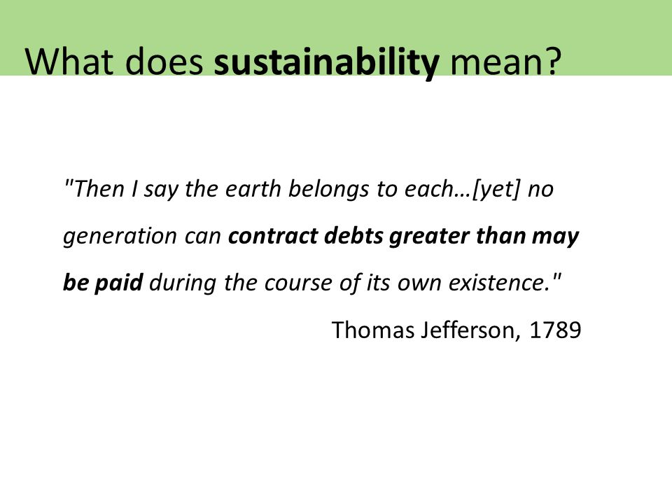 Then I say the earth belongs to each…[yet] no generation can contract debts greater than may be paid during the course of its own existence. Thomas Jefferson, 1789 What does sustainability mean