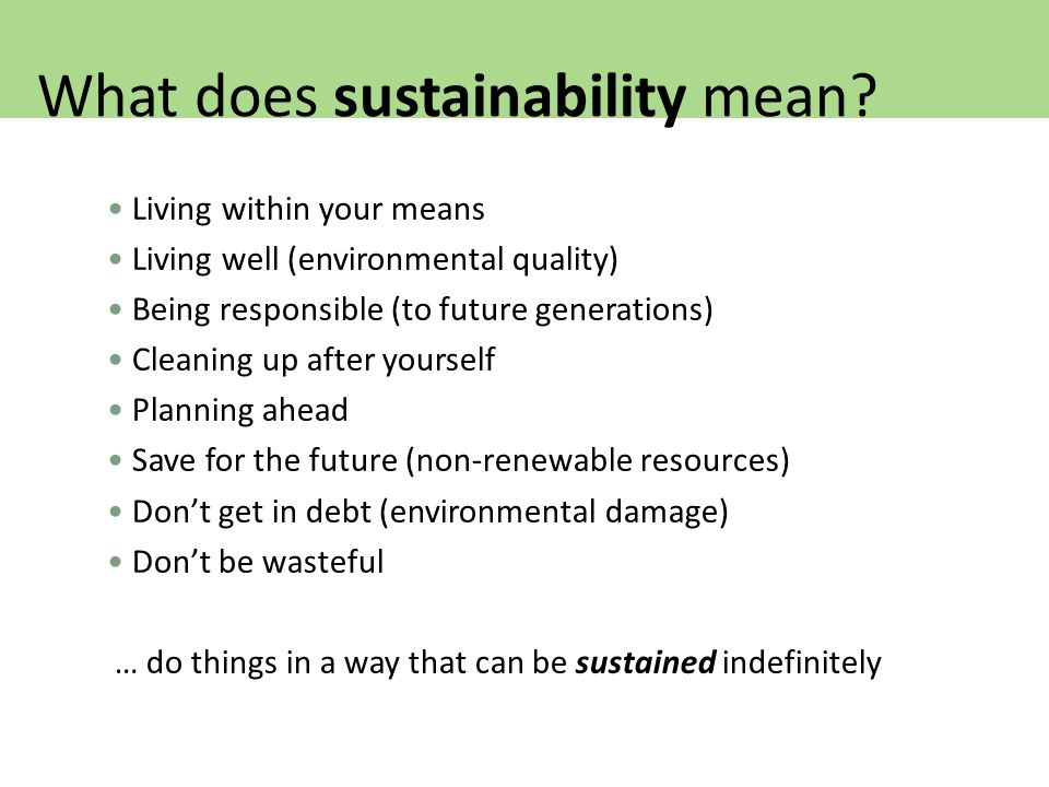 Living within your means Living well (environmental quality) Being responsible (to future generations) Cleaning up after yourself Planning ahead Save for the future (non-renewable resources) Don't get in debt (environmental damage) Don't be wasteful … do things in a way that can be sustained indefinitely What does sustainability mean