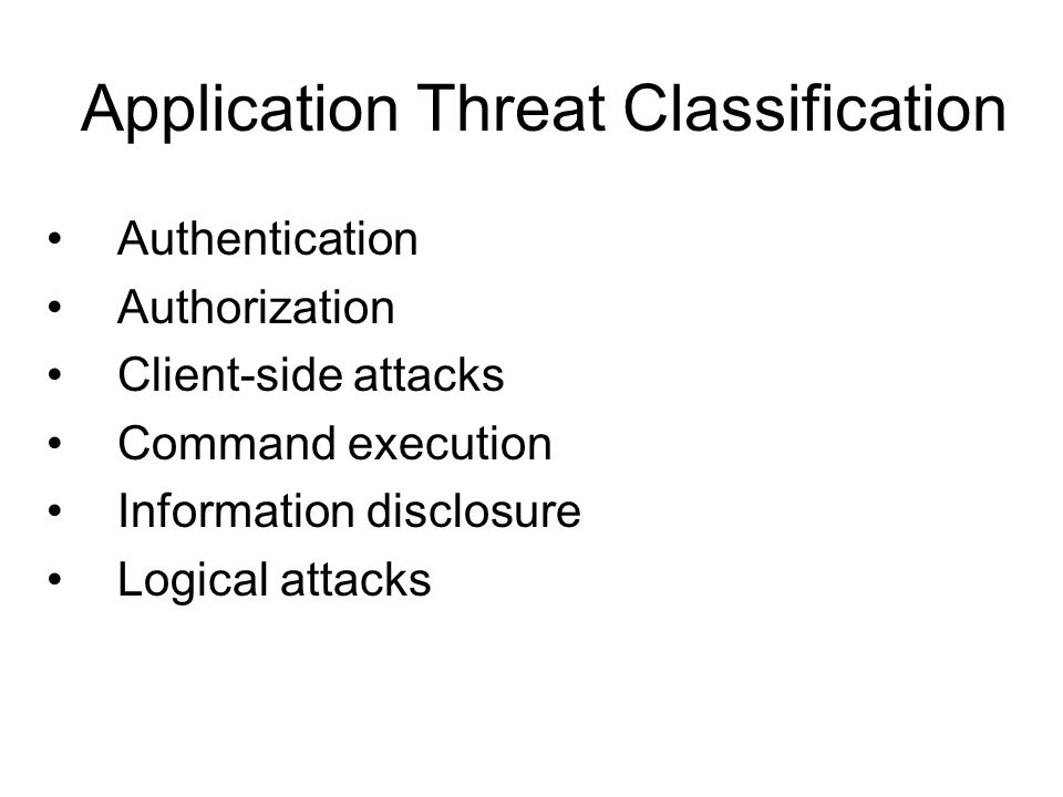 Application Threat Classification Authentication Authorization Client-side attacks Command execution Information disclosure Logical attacks
