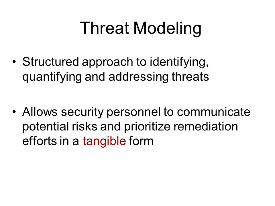 Threat Modeling Structured approach to identifying, quantifying and addressing threats Allows security personnel to communicate potential risks and prioritize remediation efforts in a tangible form