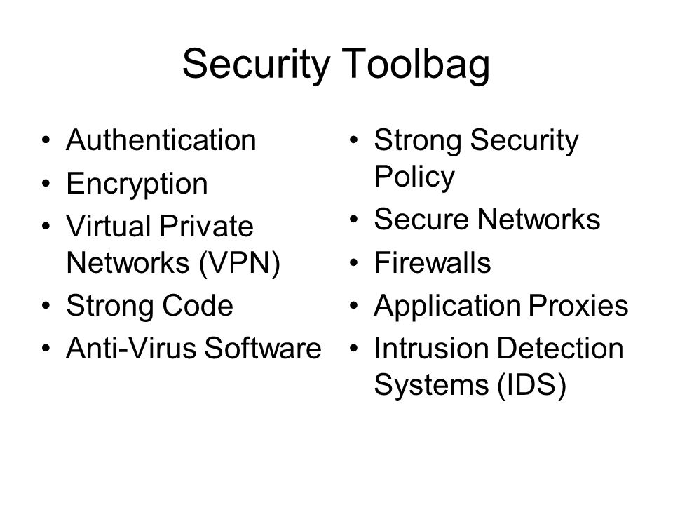 Security Toolbag Authentication Encryption Virtual Private Networks (VPN) Strong Code Anti-Virus Software Strong Security Policy Secure Networks Firewalls Application Proxies Intrusion Detection Systems (IDS)