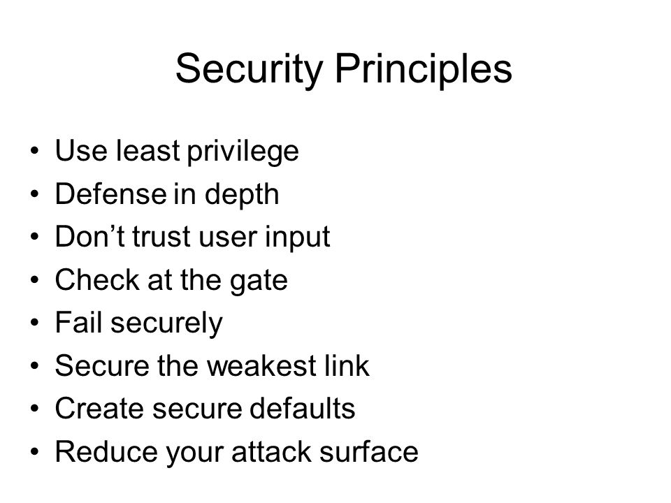 Security Principles Use least privilege Defense in depth Don't trust user input Check at the gate Fail securely Secure the weakest link Create secure defaults Reduce your attack surface