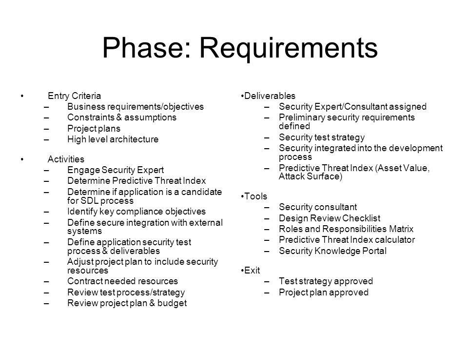 Phase: Requirements Entry Criteria –Business requirements/objectives –Constraints & assumptions –Project plans –High level architecture Activities –Engage Security Expert –Determine Predictive Threat Index –Determine if application is a candidate for SDL process –Identify key compliance objectives –Define secure integration with external systems –Define application security test process & deliverables –Adjust project plan to include security resources –Contract needed resources –Review test process/strategy –Review project plan & budget Deliverables –Security Expert/Consultant assigned –Preliminary security requirements defined –Security test strategy –Security integrated into the development process –Predictive Threat Index (Asset Value, Attack Surface) Tools –Security consultant –Design Review Checklist –Roles and Responsibilities Matrix –Predictive Threat Index calculator –Security Knowledge Portal Exit –Test strategy approved –Project plan approved