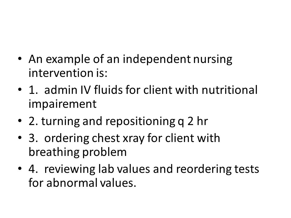 An example of an independent nursing intervention is: 1.