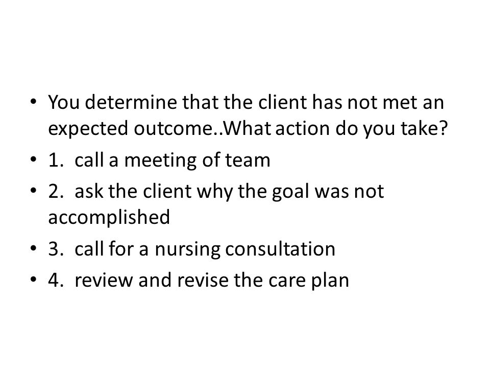 You determine that the client has not met an expected outcome..What action do you take.
