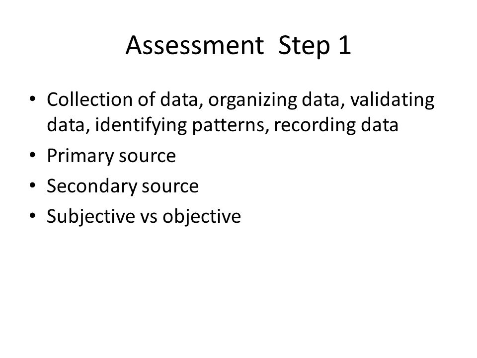 Assessment Step 1 Collection of data, organizing data, validating data, identifying patterns, recording data Primary source Secondary source Subjective vs objective