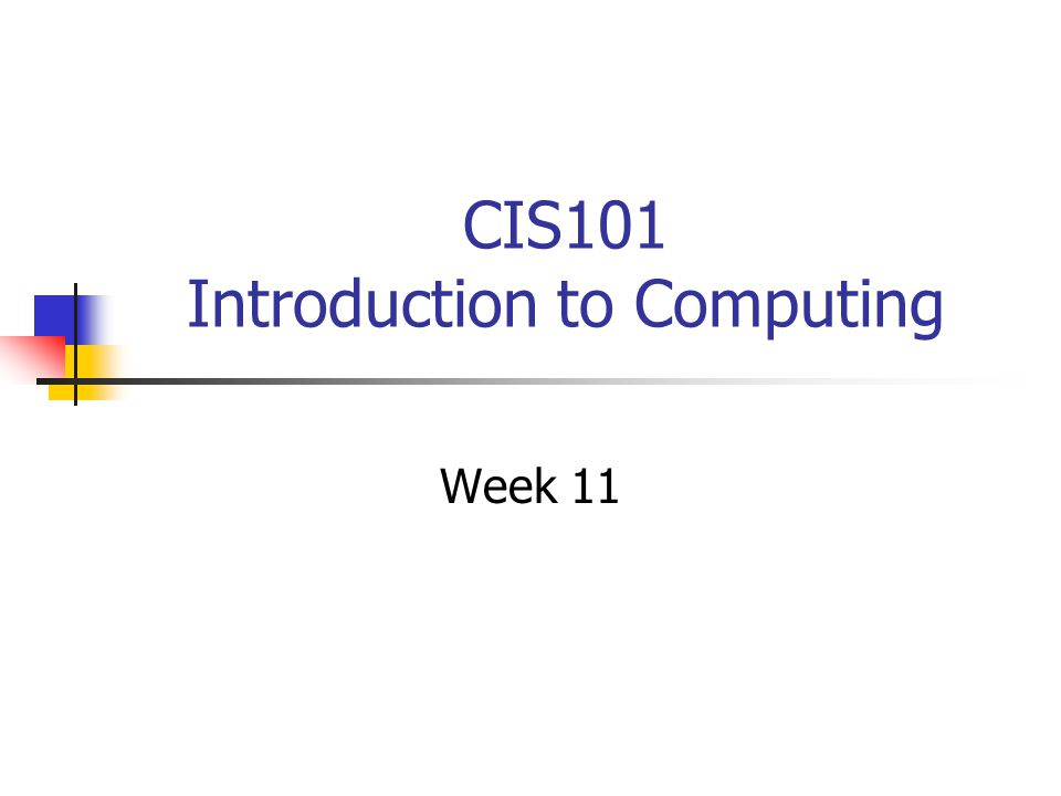 CIS101 Introduction to Computing Week 11  Agenda Your