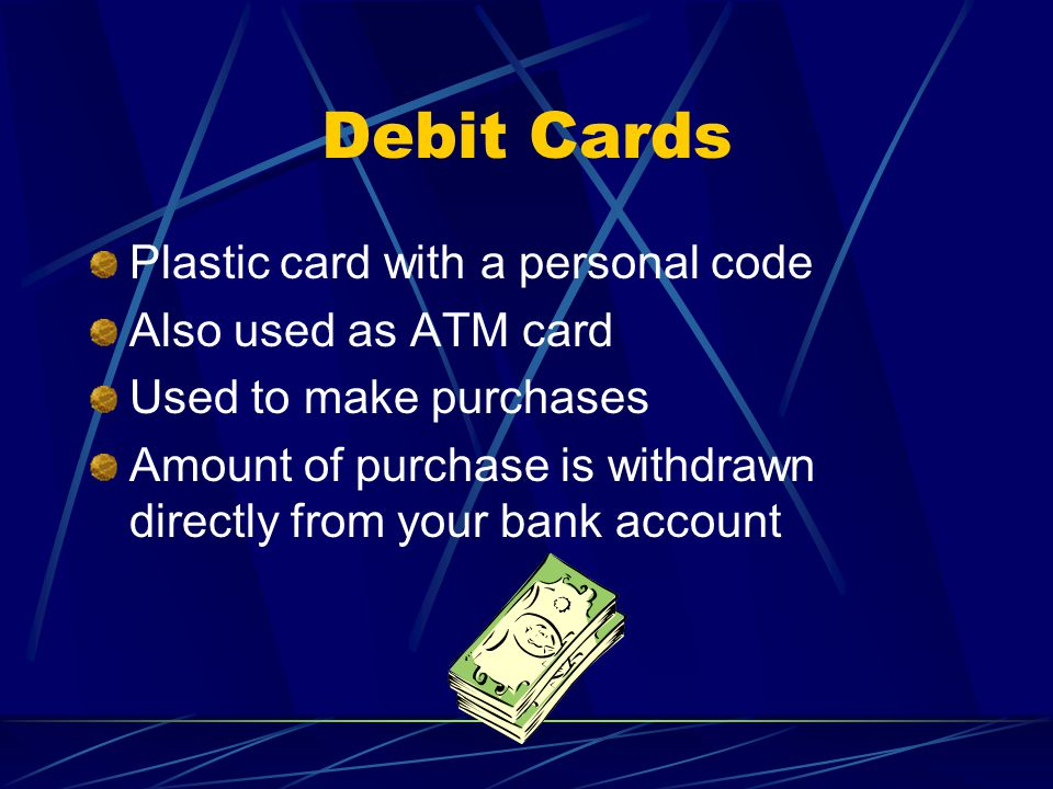 Debit Cards Plastic card with a personal code Also used as ATM card Used to make purchases Amount of purchase is withdrawn directly from your bank account