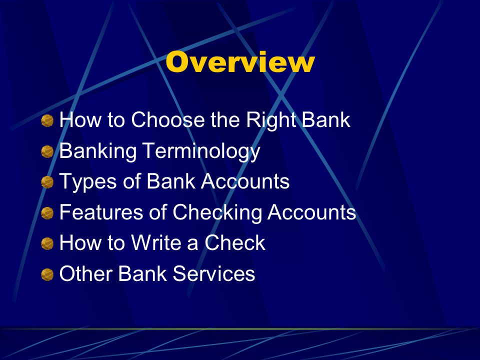 Overview How to Choose the Right Bank Banking Terminology Types of Bank Accounts Features of Checking Accounts How to Write a Check Other Bank Services