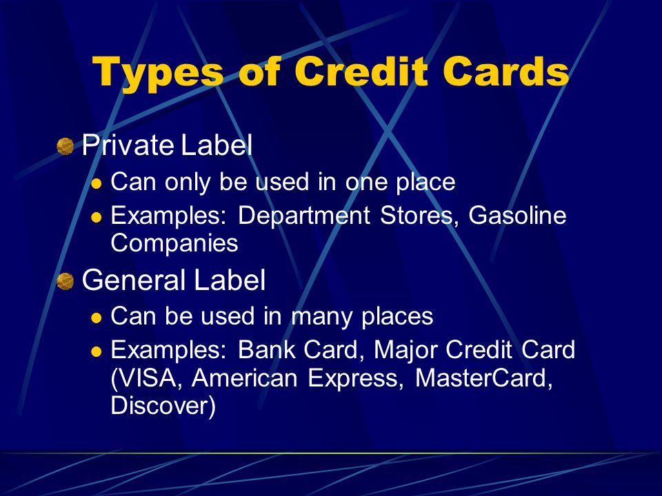 Types of Credit Cards Private Label Can only be used in one place Examples: Department Stores, Gasoline Companies General Label Can be used in many places Examples: Bank Card, Major Credit Card (VISA, American Express, MasterCard, Discover)