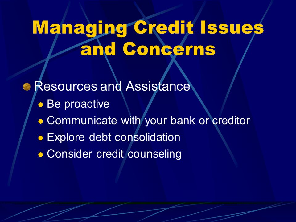 Managing Credit Issues and Concerns Resources and Assistance Be proactive Communicate with your bank or creditor Explore debt consolidation Consider credit counseling