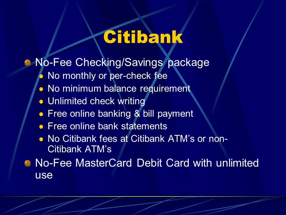 Citibank No-Fee Checking/Savings package No monthly or per-check fee No minimum balance requirement Unlimited check writing Free online banking & bill payment Free online bank statements No Citibank fees at Citibank ATM's or non- Citibank ATM's No-Fee MasterCard Debit Card with unlimited use