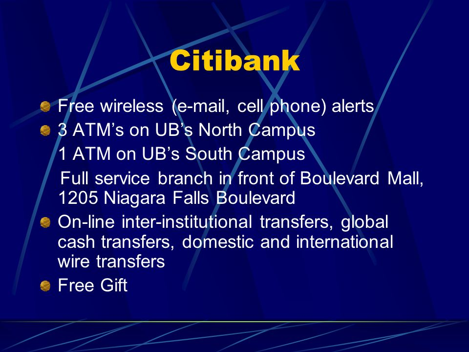 Citibank Free wireless ( , cell phone) alerts 3 ATM's on UB's North Campus 1 ATM on UB's South Campus Full service branch in front of Boulevard Mall, 1205 Niagara Falls Boulevard On-line inter-institutional transfers, global cash transfers, domestic and international wire transfers Free Gift