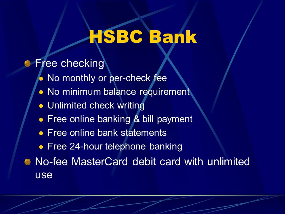 HSBC Bank Free checking No monthly or per-check fee No minimum balance requirement Unlimited check writing Free online banking & bill payment Free online bank statements Free 24-hour telephone banking No-fee MasterCard debit card with unlimited use