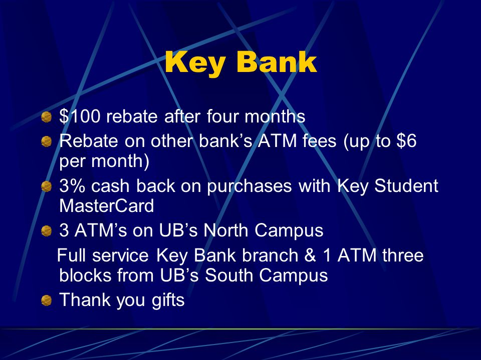 Key Bank $100 rebate after four months Rebate on other bank's ATM fees (up to $6 per month) 3% cash back on purchases with Key Student MasterCard 3 ATM's on UB's North Campus Full service Key Bank branch & 1 ATM three blocks from UB's South Campus Thank you gifts