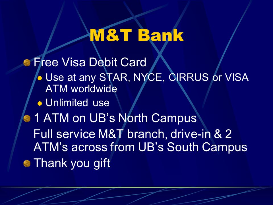 M&T Bank Free Visa Debit Card Use at any STAR, NYCE, CIRRUS or VISA ATM worldwide Unlimited use 1 ATM on UB's North Campus Full service M&T branch, drive-in & 2 ATM's across from UB's South Campus Thank you gift