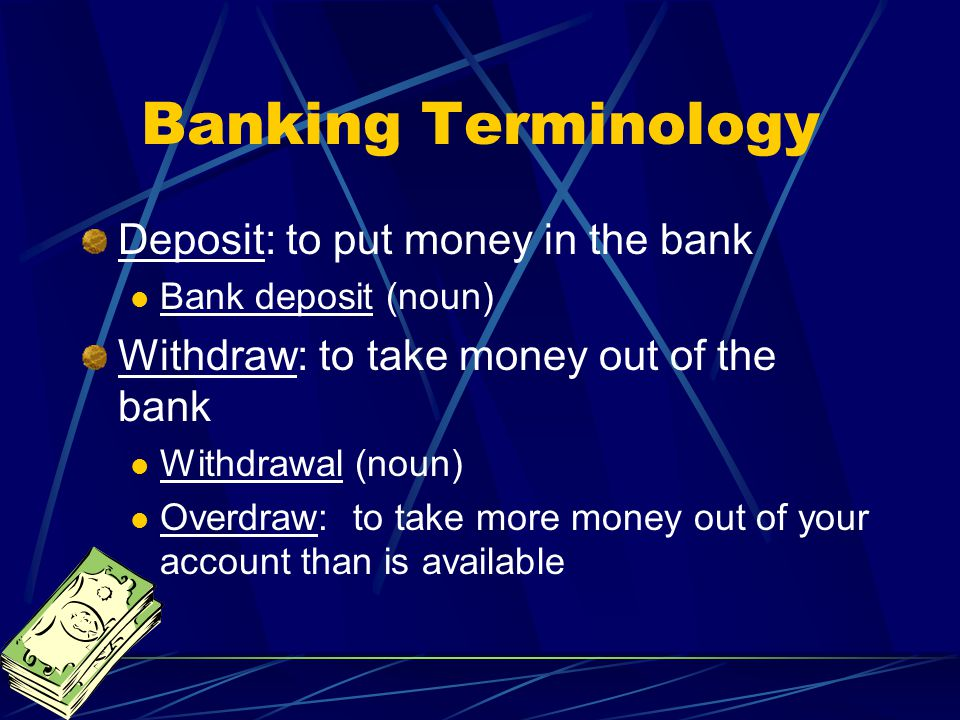 Banking Terminology Deposit: to put money in the bank Bank deposit (noun) Withdraw: to take money out of the bank Withdrawal (noun) Overdraw: to take more money out of your account than is available