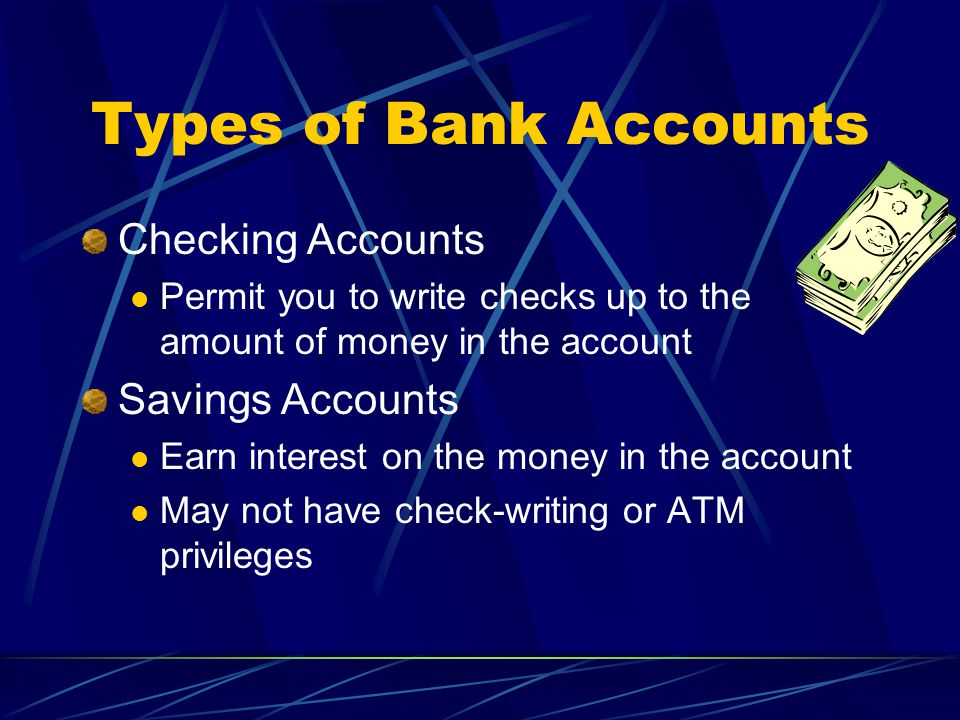 Types of Bank Accounts Checking Accounts Permit you to write checks up to the amount of money in the account Savings Accounts Earn interest on the money in the account May not have check-writing or ATM privileges