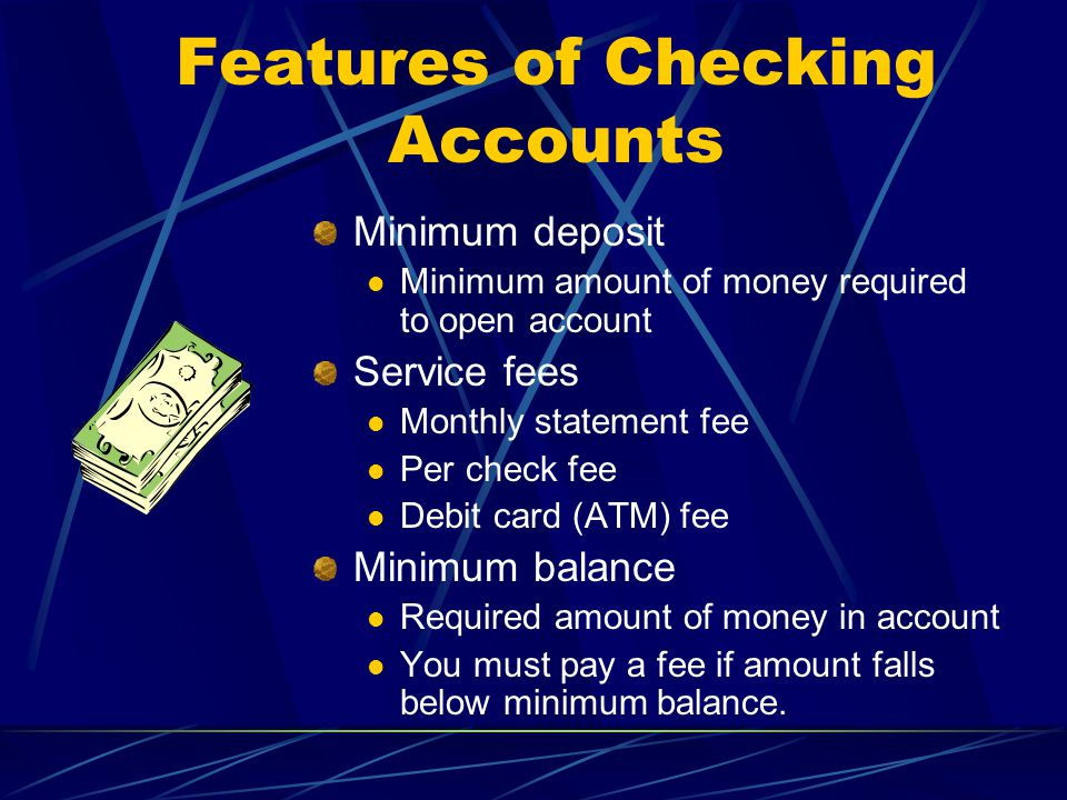 Minimum deposit Minimum amount of money required to open account Service fees Monthly statement fee Per check fee Debit card (ATM) fee Minimum balance Required amount of money in account You must pay a fee if amount falls below minimum balance.