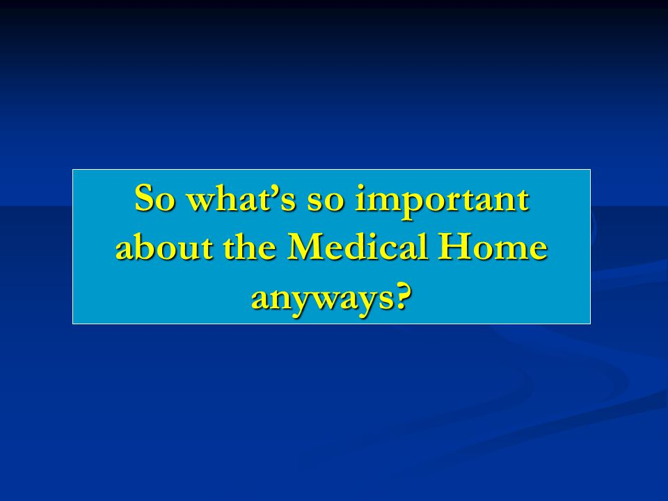 So what's so important about the Medical Home anyways