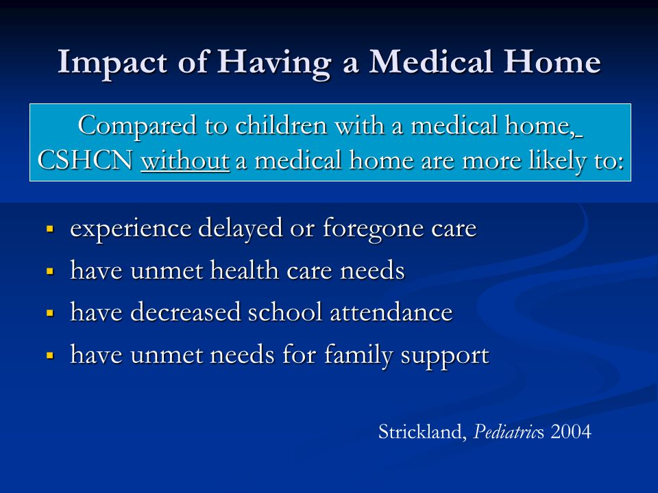 Impact of Having a Medical Home  experience delayed or foregone care  have unmet health care needs  have decreased school attendance  have unmet needs for family support Compared to children with a medical home, CSHCN without a medical home are more likely to: Strickland, Pediatrics 2004