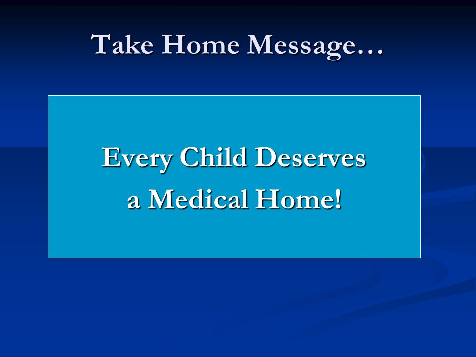 Take Home Message… Every Child Deserves a Medical Home!