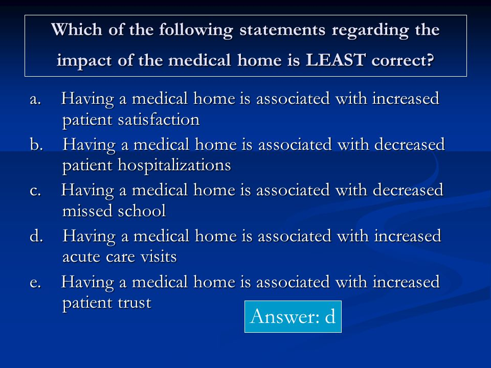 Which of the following statements regarding the impact of the medical home is LEAST correct.
