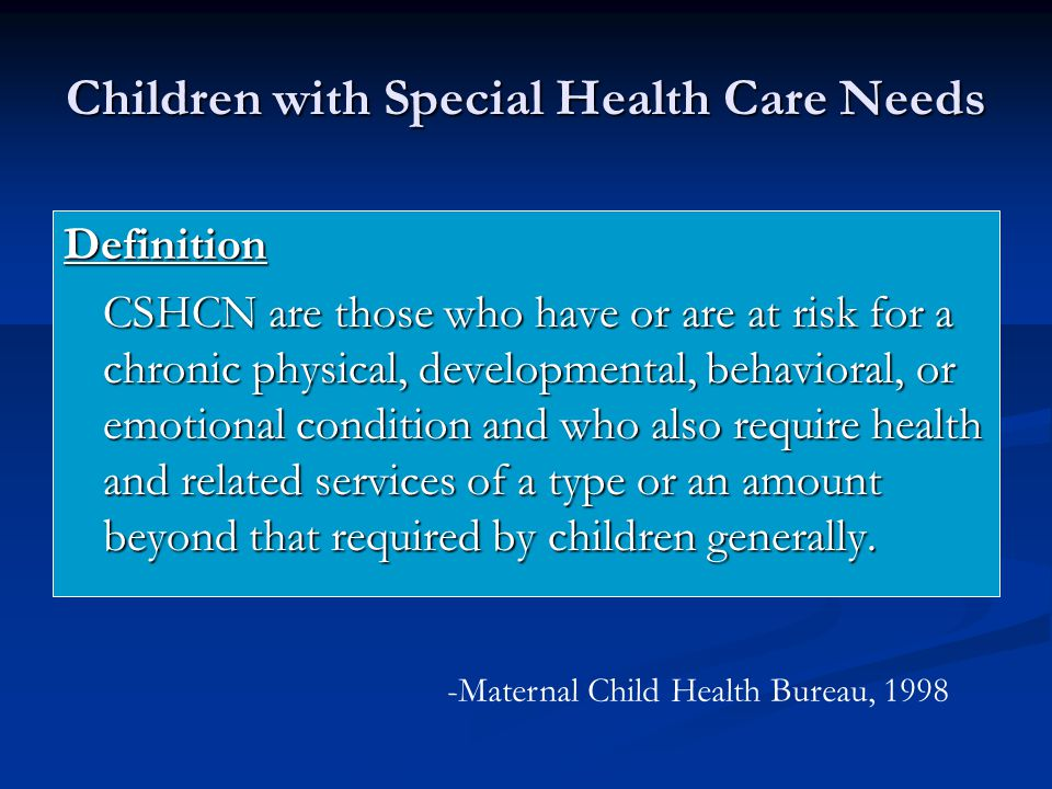 Children with Special Health Care Needs Definition CSHCN are those who have or are at risk for a chronic physical, developmental, behavioral, or emotional condition and who also require health and related services of a type or an amount beyond that required by children generally.