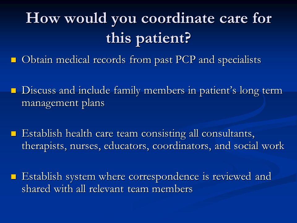 How would you coordinate care for this patient.