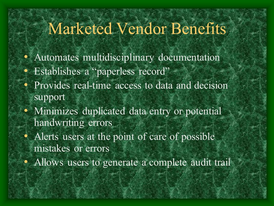 Marketed Vendor Benefits Automates multidisciplinary documentation Establishes a paperless record Provides real-time access to data and decision support Minimizes duplicated data entry or potential handwriting errors Alerts users at the point of care of possible mistakes or errors Allows users to generate a complete audit trail