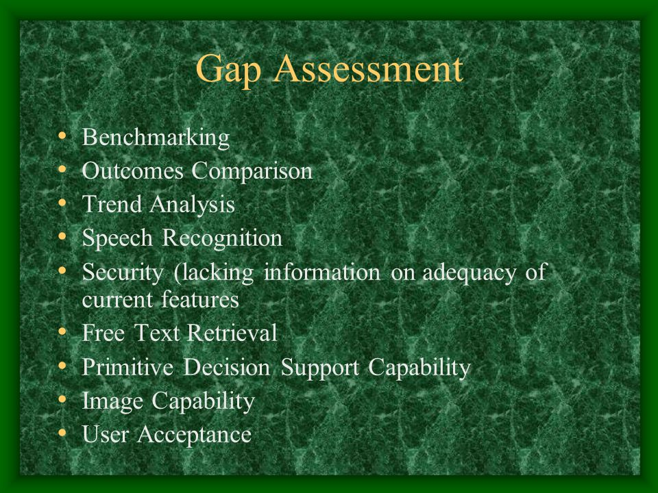 Gap Assessment Benchmarking Outcomes Comparison Trend Analysis Speech Recognition Security (lacking information on adequacy of current features Free Text Retrieval Primitive Decision Support Capability Image Capability User Acceptance