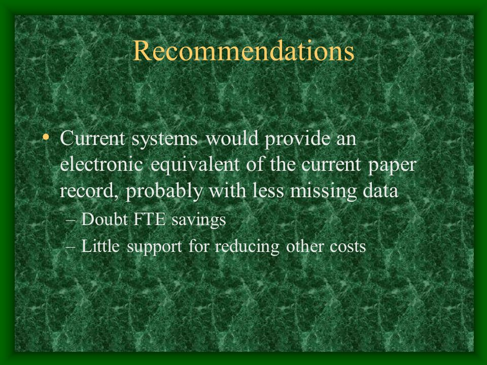 Recommendations Current systems would provide an electronic equivalent of the current paper record, probably with less missing data –Doubt FTE savings –Little support for reducing other costs